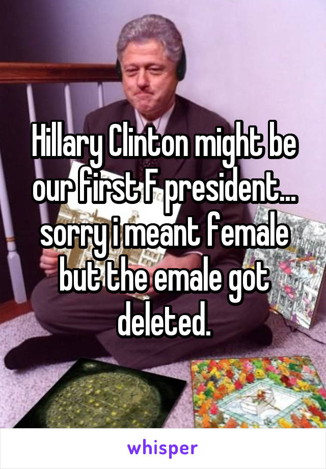 Hillary Clinton might be our first F president... sorry i meant female but the emale got deleted.