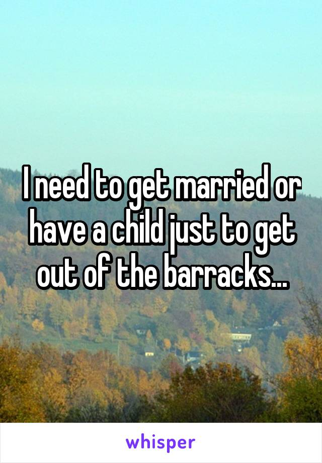 I need to get married or have a child just to get out of the barracks...