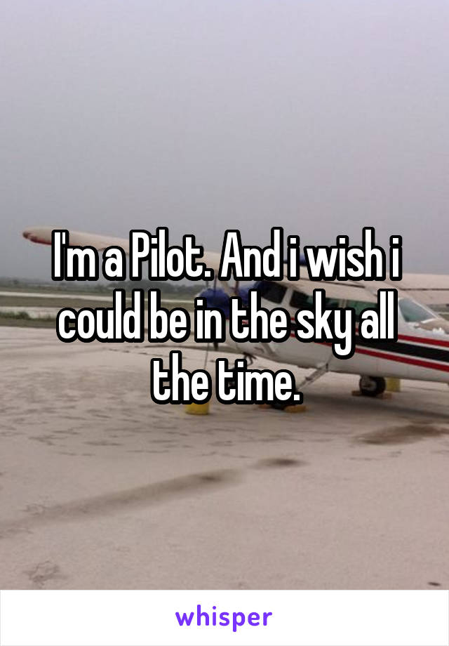 I'm a Pilot. And i wish i could be in the sky all the time.