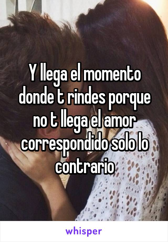 Y llega el momento donde t rindes porque no t llega el amor correspondido solo lo contrario