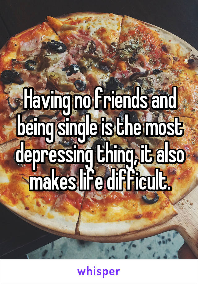 Having no friends and being single is the most depressing thing, it also makes life difficult.