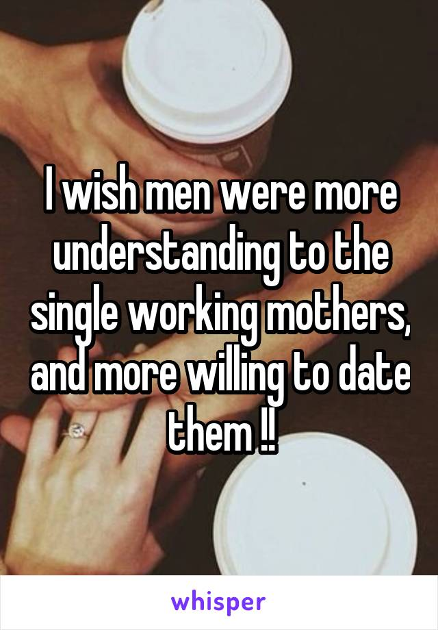 I wish men were more understanding to the single working mothers, and more willing to date them !!