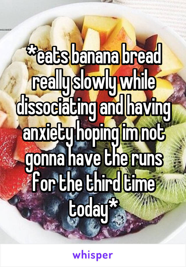*eats banana bread really slowly while dissociating and having anxiety hoping im not gonna have the runs for the third time today*
