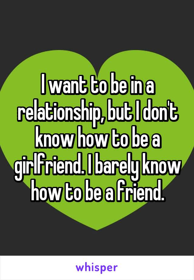 I want to be in a relationship, but I don't know how to be a girlfriend. I barely know how to be a friend.