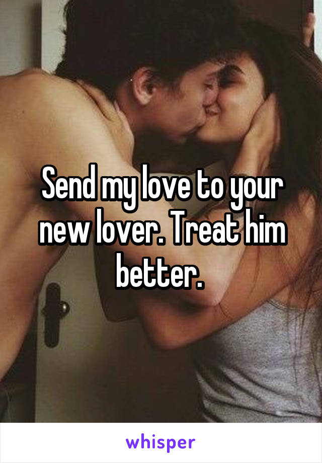 Send my love to your new lover. Treat him better.