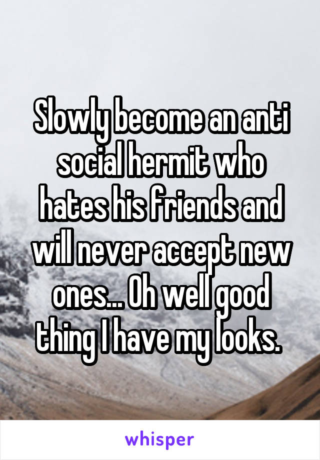Slowly become an anti social hermit who hates his friends and will never accept new ones... Oh well good thing I have my looks.