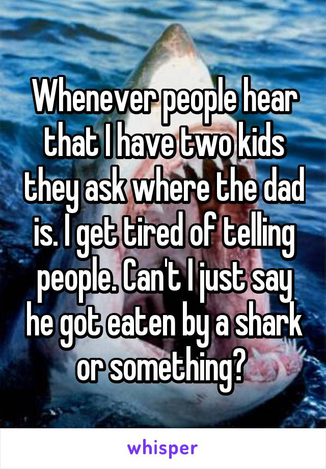 Whenever people hear that I have two kids they ask where the dad is. I get tired of telling people. Can't I just say he got eaten by a shark or something?