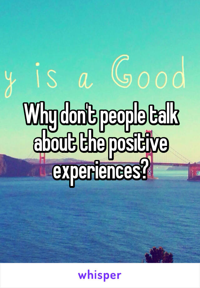 Why don't people talk about the positive experiences?