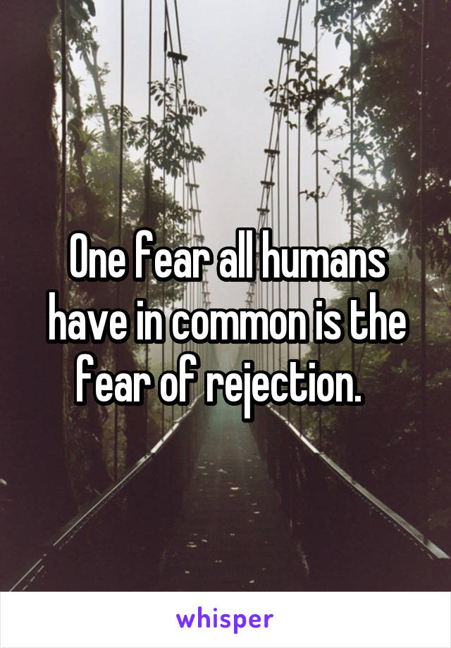 One fear all humans have in common is the fear of rejection.