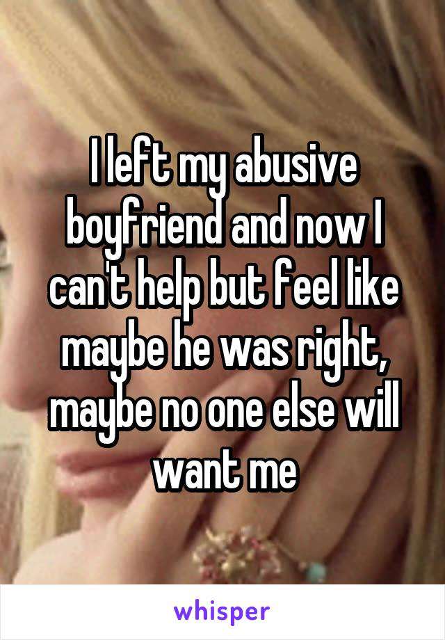 I left my abusive boyfriend and now I can't help but feel like maybe he was right, maybe no one else will want me