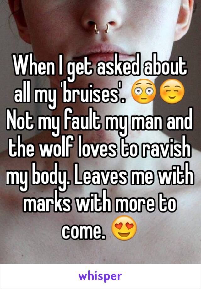 When I get asked about all my 'bruises'. 😳☺️ Not my fault my man and the wolf loves to ravish my body. Leaves me with marks with more to come. 😍