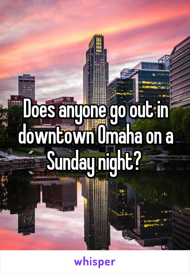 Does anyone go out in downtown Omaha on a Sunday night?