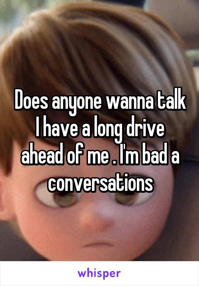 Does anyone wanna talk I have a long drive ahead of me . I'm bad a conversations