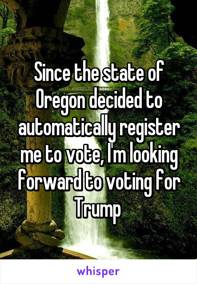 Since the state of Oregon decided to automatically register me to vote, I'm looking forward to voting for Trump