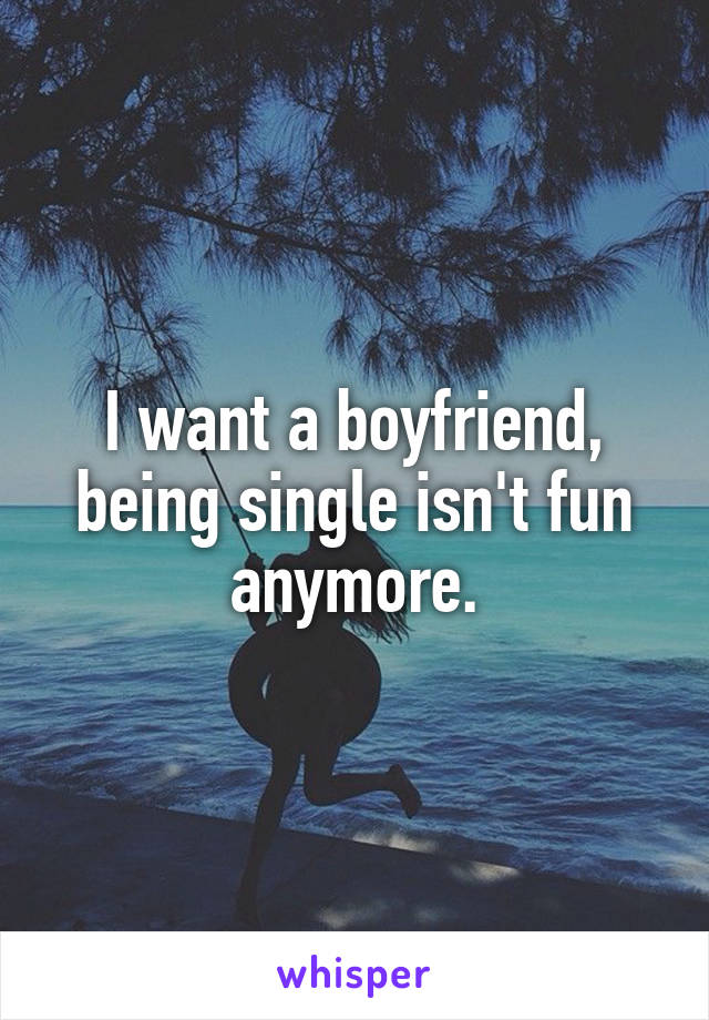 I want a boyfriend, being single isn't fun anymore.
