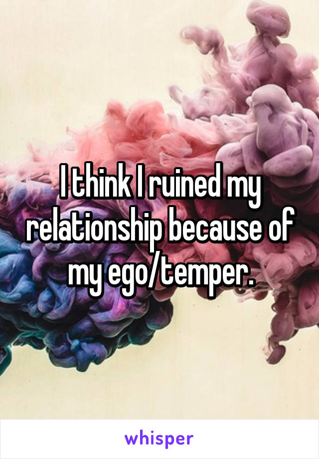 I think I ruined my relationship because of my ego/temper.