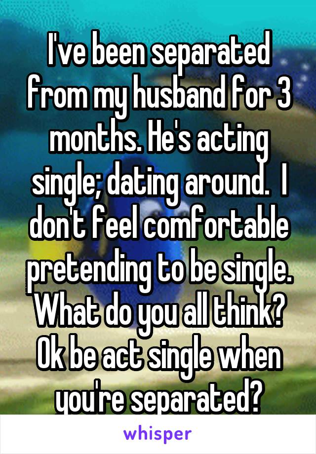 I've been separated from my husband for 3 months. He's acting single; dating around.  I don't feel comfortable pretending to be single. What do you all think? Ok be act single when you're separated?