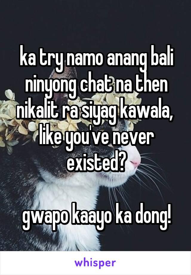 ka try namo anang bali ninyong chat na then nikalit ra siyag kawala,  like you've never existed?  gwapo kaayo ka dong!