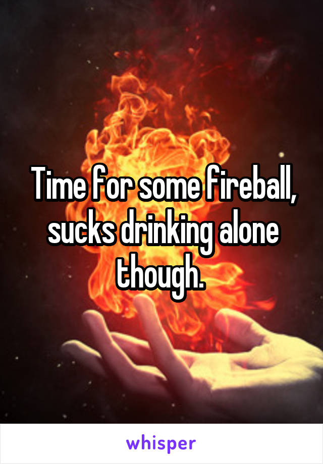 Time for some fireball, sucks drinking alone though.