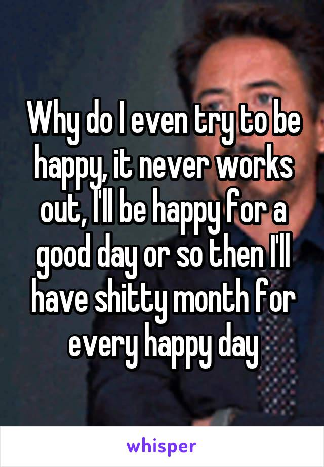 Why do I even try to be happy, it never works out, I'll be happy for a good day or so then I'll have shitty month for every happy day