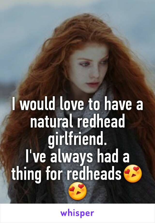 I would love to have a natural redhead girlfriend. I've always had a thing for redheads😍😍