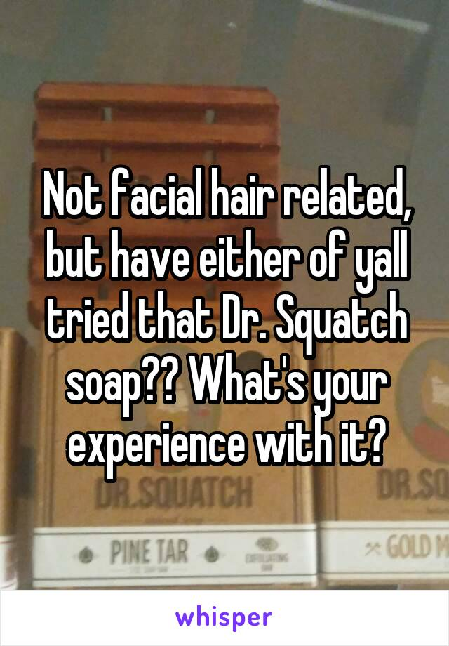 Not facial hair related, but have either of yall tried that Dr. Squatch soap?? What's your experience with it?