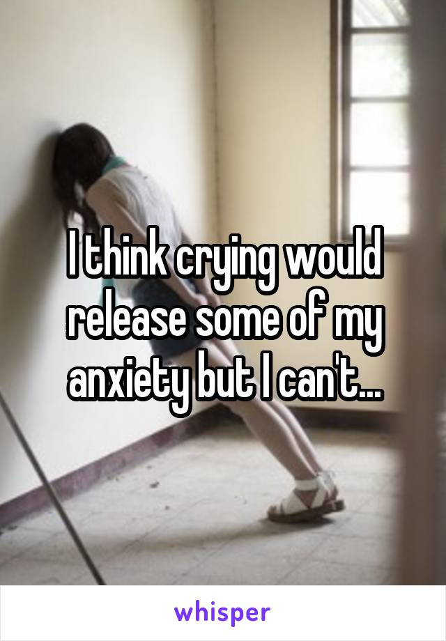 I think crying would release some of my anxiety but I can't...