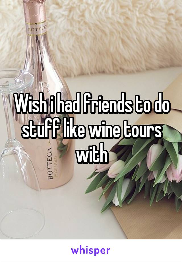 Wish i had friends to do stuff like wine tours with