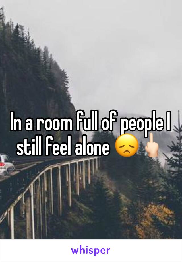 In a room full of people I still feel alone 😞🖕🏻