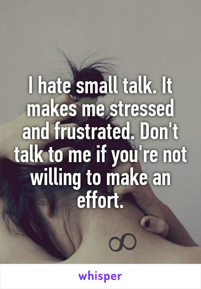 I hate small talk. It makes me stressed and frustrated. Don't talk to me if you're not willing to make an effort.