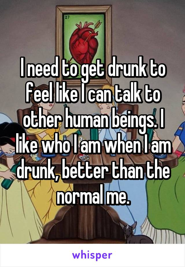 I need to get drunk to feel like I can talk to other human beings. I like who I am when I am drunk, better than the normal me.