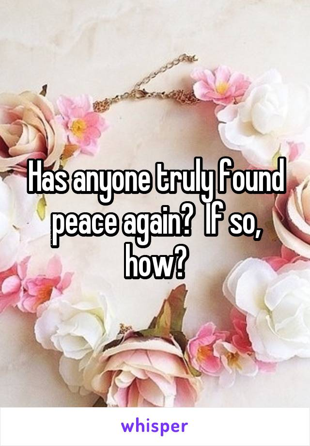 Has anyone truly found peace again?  If so, how?