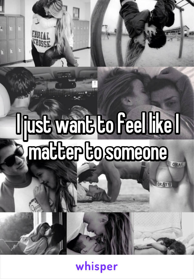 I just want to feel like I matter to someone