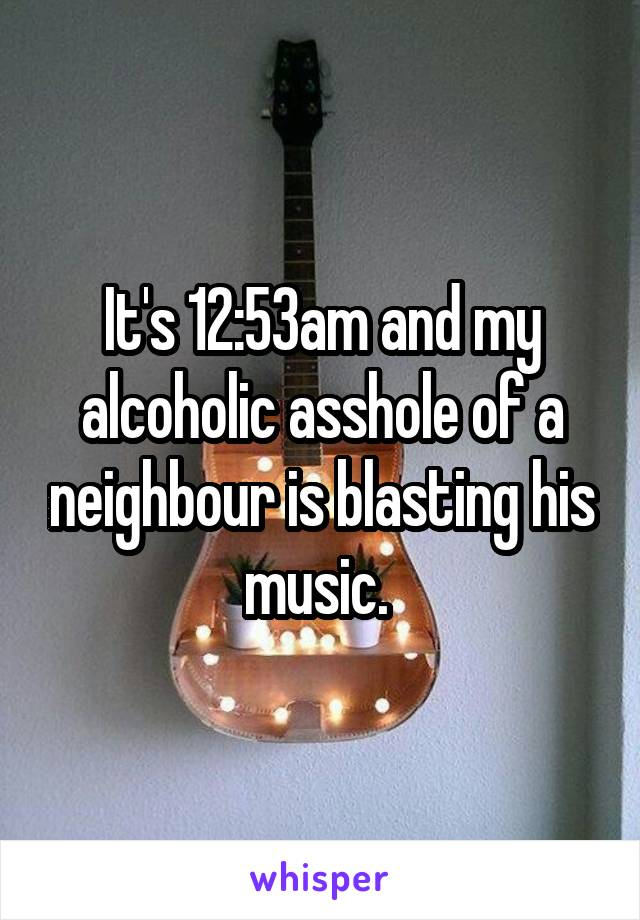 It's 12:53am and my alcoholic asshole of a neighbour is blasting his music.