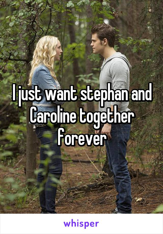 I just want stephan and Caroline together forever