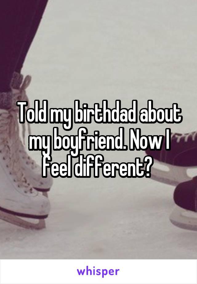 Told my birthdad about my boyfriend. Now I feel different?