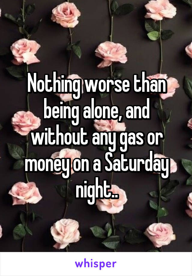 Nothing worse than being alone, and without any gas or money on a Saturday night..