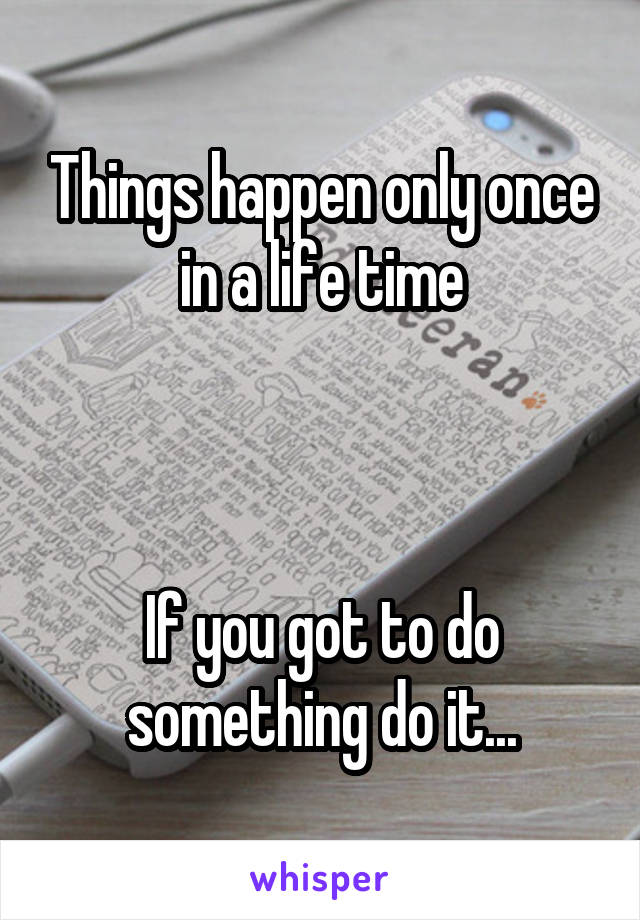 Things happen only once in a life time    If you got to do something do it...