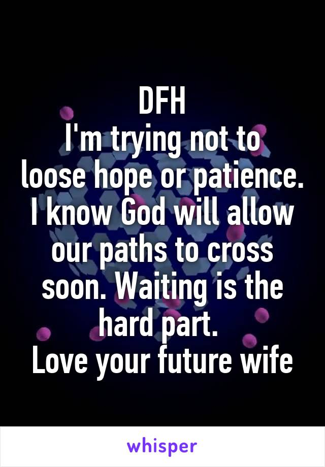 DFH I'm trying not to loose hope or patience. I know God will allow our paths to cross soon. Waiting is the hard part.  Love your future wife