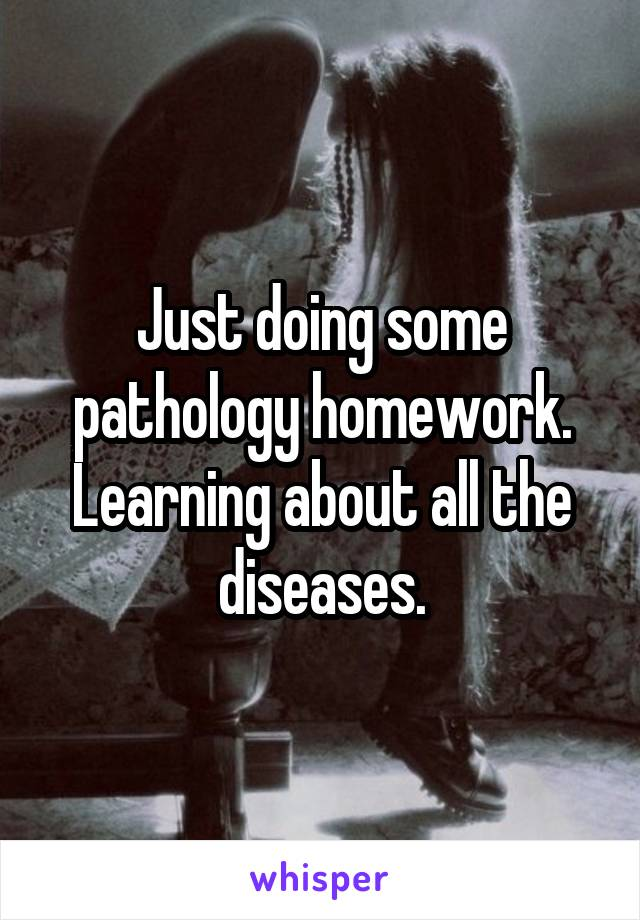 Just doing some pathology homework. Learning about all the diseases.
