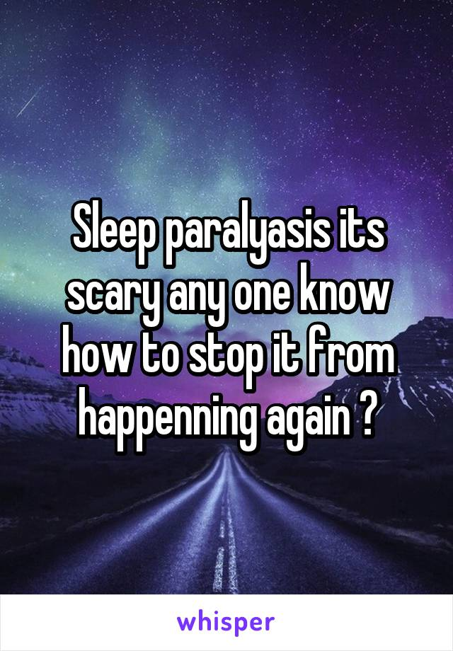 Sleep paralyasis its scary any one know how to stop it from happenning again ?