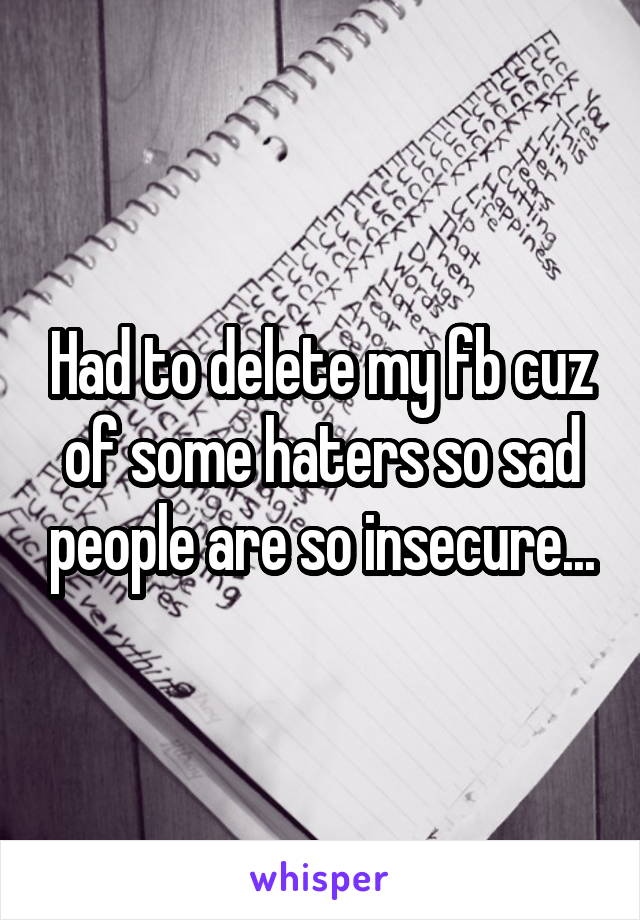 Had to delete my fb cuz of some haters so sad people are so insecure...