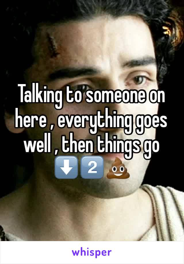 Talking to someone on here , everything goes well , then things go ⬇️2️⃣💩
