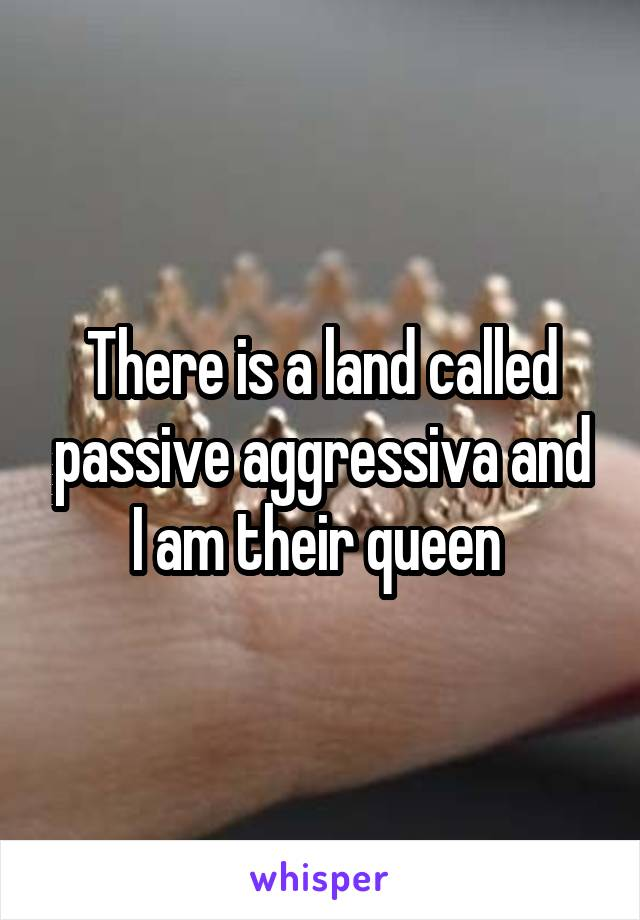 There is a land called passive aggressiva and I am their queen