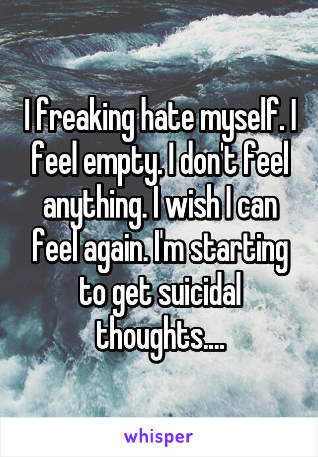 I freaking hate myself. I feel empty. I don't feel anything. I wish I can feel again. I'm starting to get suicidal thoughts....