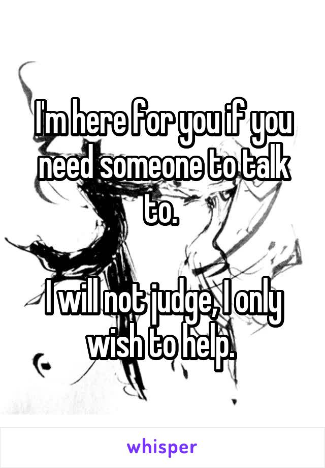 I'm here for you if you need someone to talk to.   I will not judge, I only wish to help.