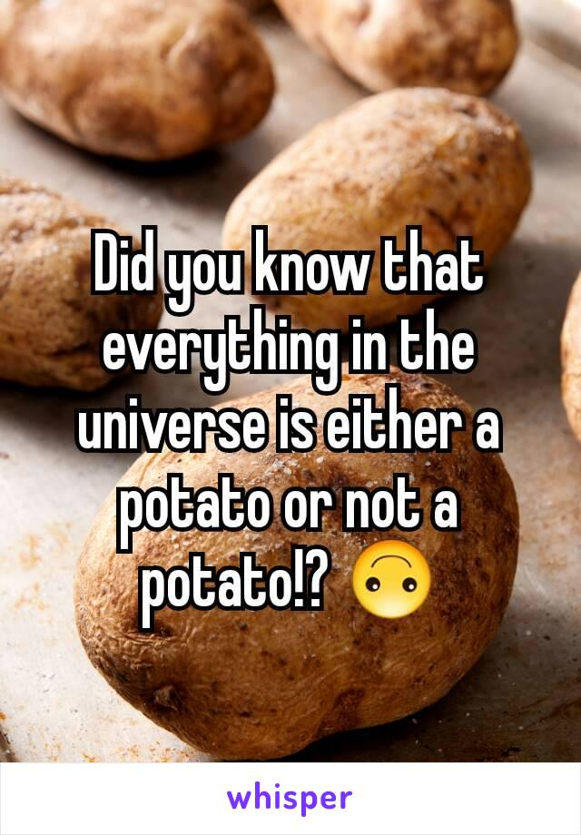 Did you know that everything in the universe is either a potato or not a potato!? 🙃
