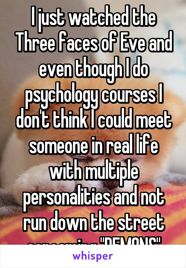 """I just watched the Three faces of Eve and even though I do psychology courses I don't think I could meet someone in real life with multiple personalities and not run down the street screaming """"DEMONS"""""""