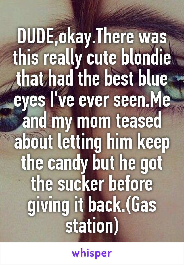 DUDE,okay.There was this really cute blondie that had the best blue eyes I've ever seen.Me and my mom teased about letting him keep the candy but he got the sucker before giving it back.(Gas station)