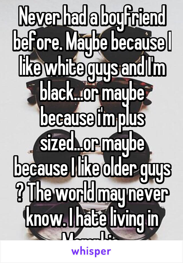 Never had a boyfriend before. Maybe because I like white guys and I'm black...or maybe because i'm plus sized...or maybe because I like older guys ? The world may never know. I hate living in Memphis.